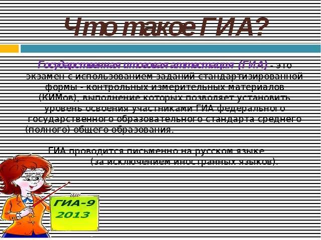 Что такое ГИА? Государственная итоговая аттестация (ГИА) - это экзамен с испо...