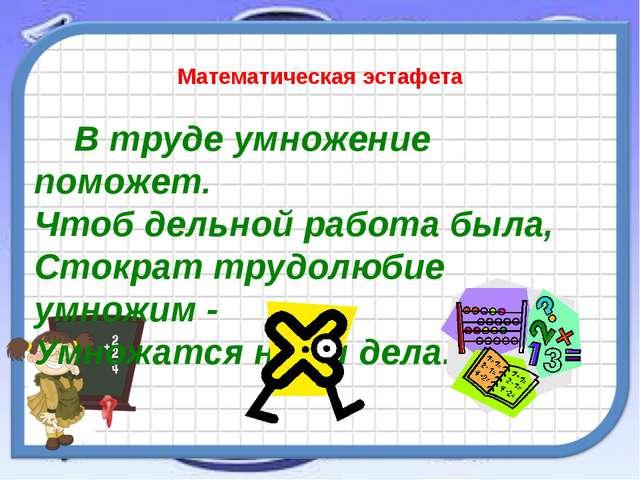 Математическая эстафета В труде умножение поможет. Чтоб дельной работа была,...