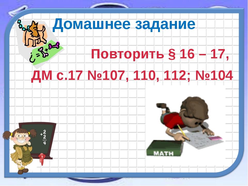 Домашнее задание Повторить § 16 – 17, ДМ с.17 №107, 110, 112; №104