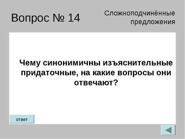 Вопрос № 14 Чему синонимичны изъяснительные придаточные, на какие вопросы они...