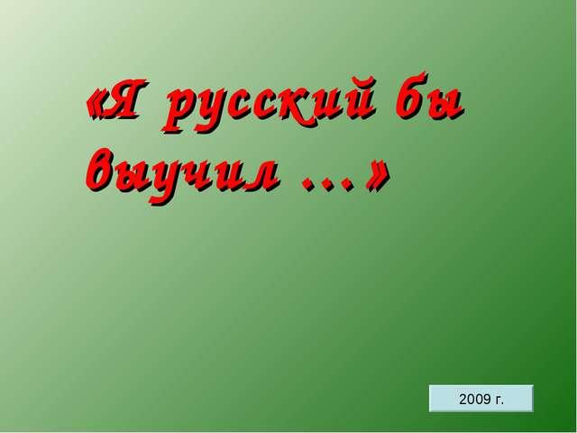 «Я русский бы выучил …» 2009 г.