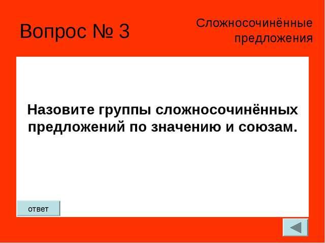Вопрос № 3 Назовите группы сложносочинённых предложений по значению и союзам....