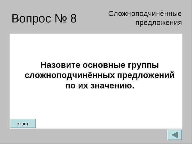 Вопрос № 8 Назовите основные группы сложноподчинённых предложений по их значе...