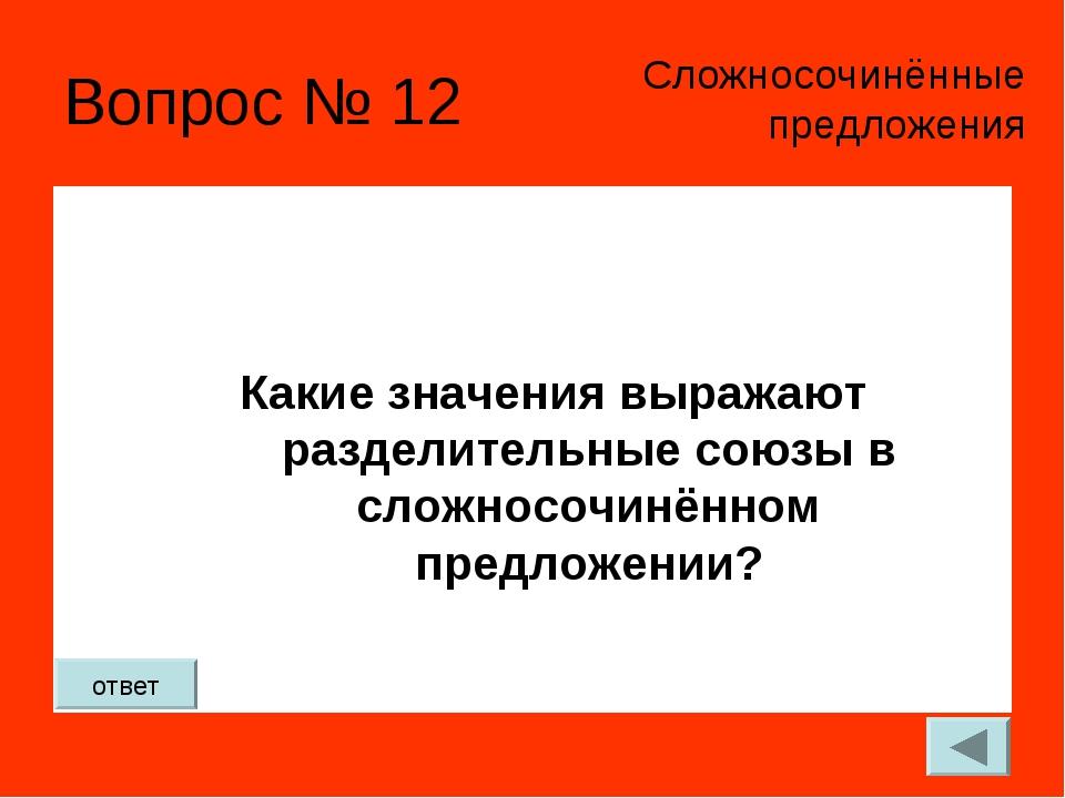Вопрос № 12 Какие значения выражают разделительные союзы в сложносочинённом п...