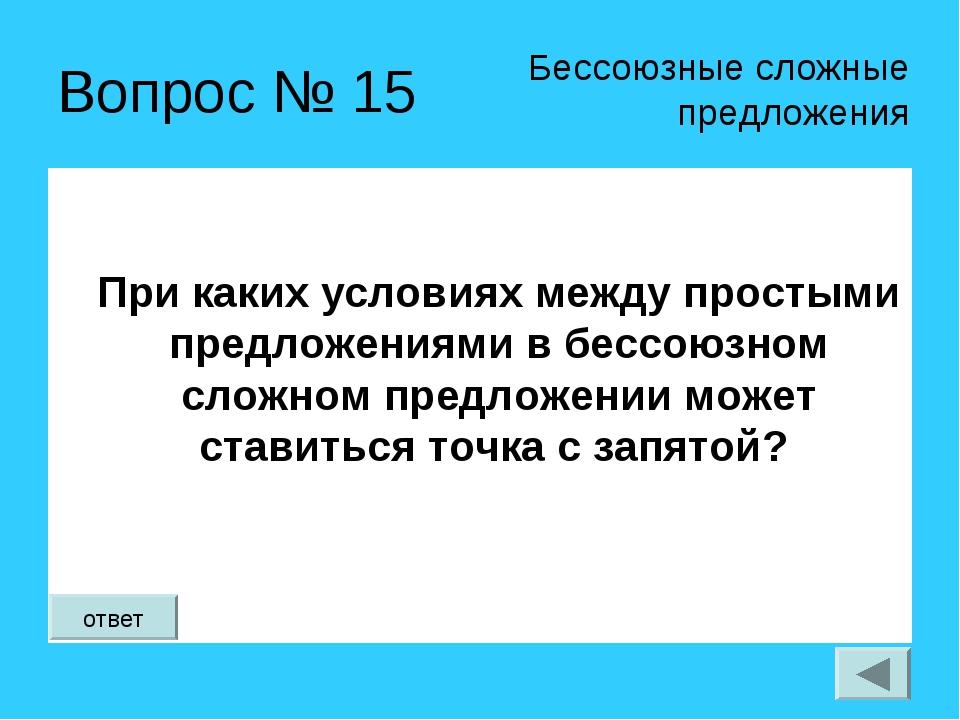 Вопрос № 15 При каких условиях между простыми предложениями в бессоюзном слож...