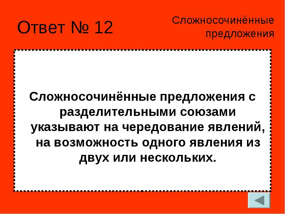 Ответ № 12 Сложносочинённые предложения с разделительными союзами указывают н...
