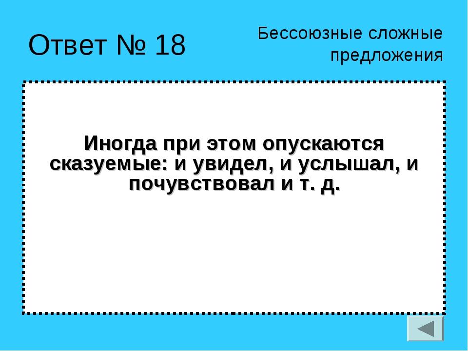 Ответ № 18 Иногда при этом опускаются сказуемые: и увидел, и услышал, и почув...