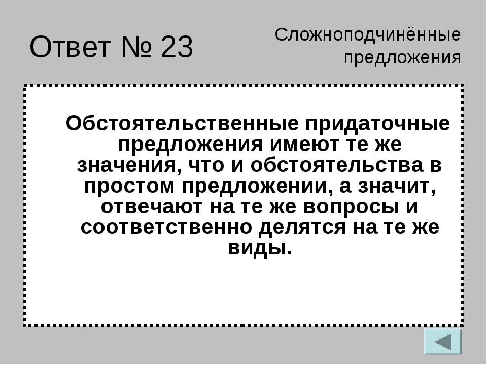 Ответ № 23 Обстоятельственные придаточные предложения имеют те же значения, ч...
