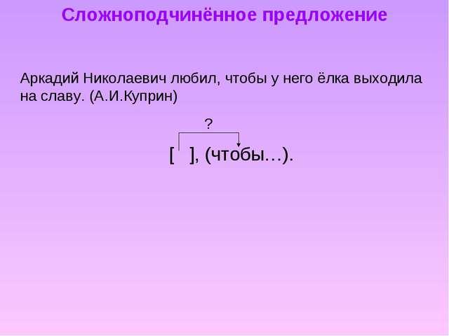 Сложноподчинённое предложение Аркадий Николаевич любил, чтобы у него ёлка вых...