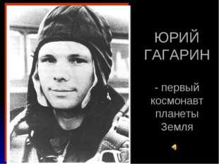 ЮРИЙ ГАГАРИН - первый космонавт планеты Земля