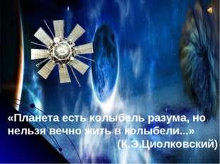 «Планета есть колыбель разума, но нельзя вечно жить в колыбели...» (К.Э.Циолк
