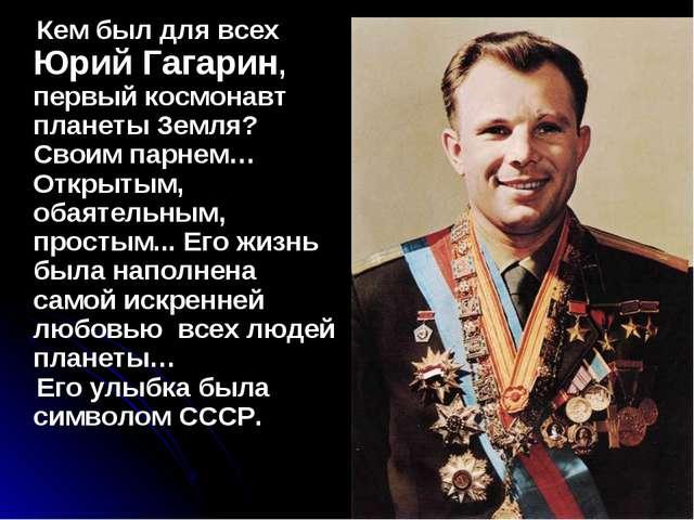 Кем был для всех Юрий Гагарин, первый космонавт планеты Земля? Своим парнем…...