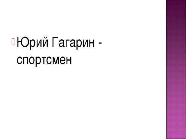 Юрий Гагарин - спортсмен