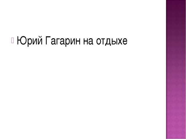 Юрий Гагарин на отдыхе