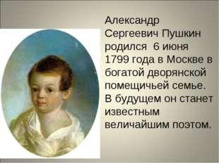 Александр Сергеевич Пушкин родился 6 июня 1799 года в Москве в богатой дворян