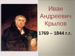 Иван Андреевич Крылов 1769 – 1844 г.г.