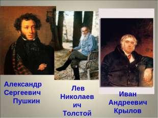 Александр Сергеевич Пушкин Лев Николаевич Толстой Иван Андреевич Крылов