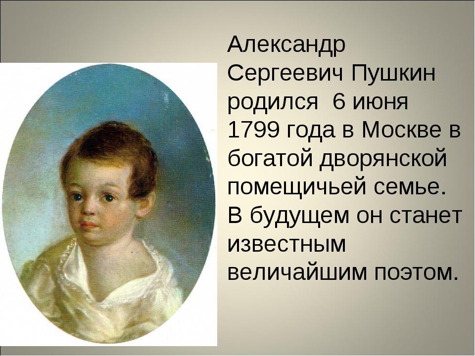 Александр Сергеевич Пушкин родился 6 июня 1799 года в Москве в богатой дворян...