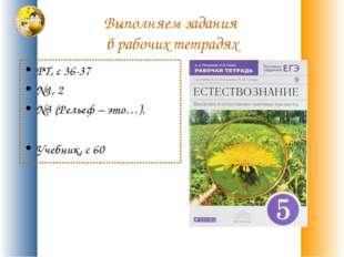 Выполняем задания в рабочих тетрадях РТ, с 36-37 №1, 2 №3 (Рельеф – это…). Уч