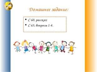 Домашнее задание: С 60, рассказ; С 63, вопросы 1-4.
