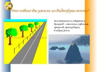 Что нового вы узнали из видеофрагмента? Землетрясения и извержения вулканов –