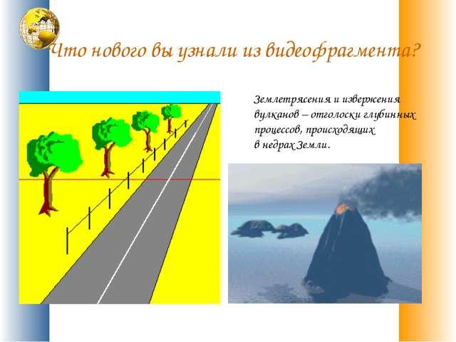 Что нового вы узнали из видеофрагмента? Землетрясения и извержения вулканов –...