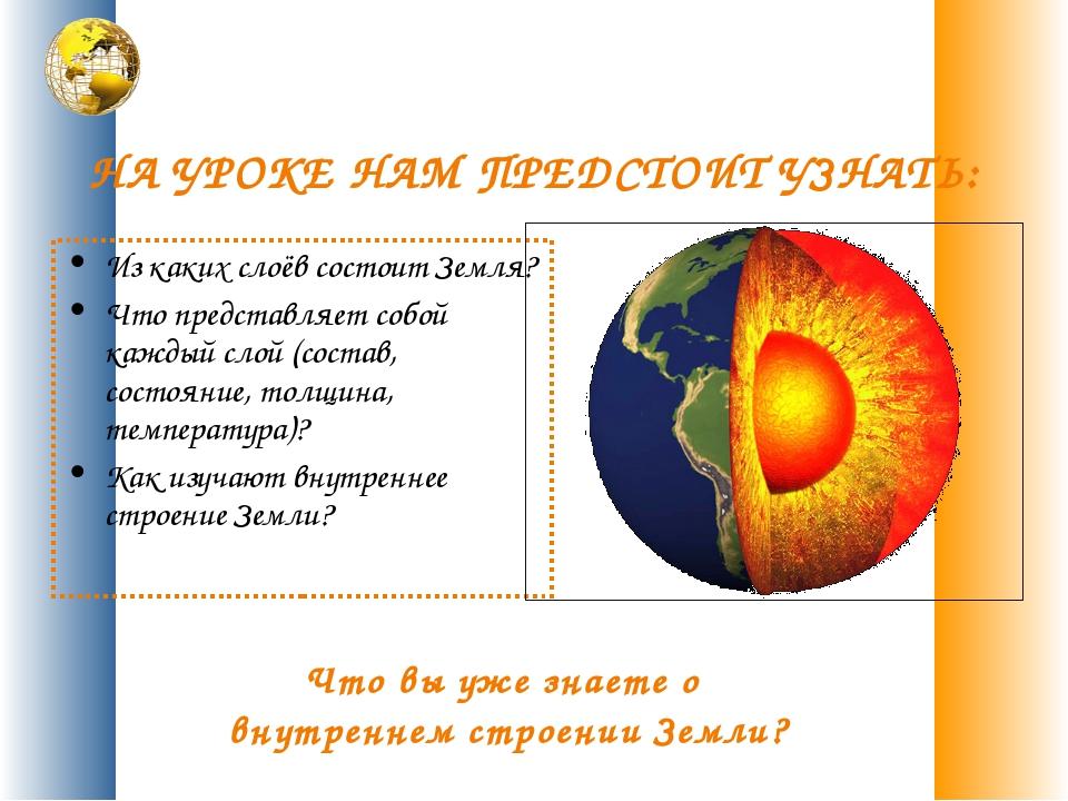 НА УРОКЕ НАМ ПРЕДСТОИТ УЗНАТЬ: Из каких слоёв состоит Земля? Что представляет...