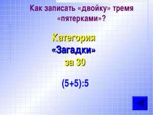 Как записать «двойку» тремя «пятерками»? Категория «Загадки» за 30 (5+5):5