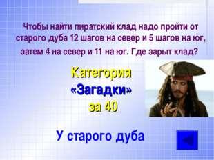 Чтобы найти пиратский клад надо пройти от старого дуба 12 шагов на север и 5
