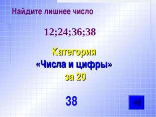 Найдите лишнее число Категория «Числа и цифры» за 20 38 12;24;36;38