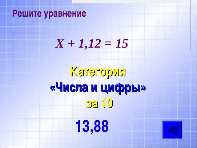 Решите уравнение Категория «Числа и цифры» за 10 13,88 Х + 1,12 = 15
