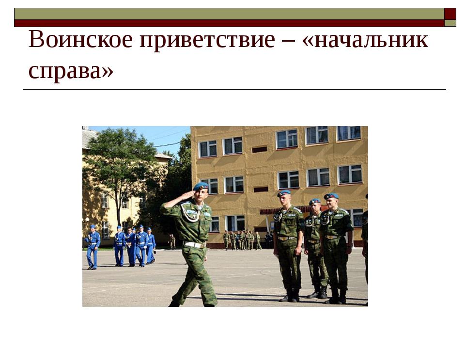 Воинское приветствие – «начальник справа»