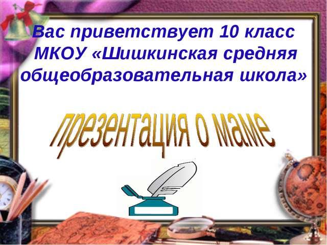 Вас приветствует 10 класс МКОУ «Шишкинская средняя общеобразовательная школа»