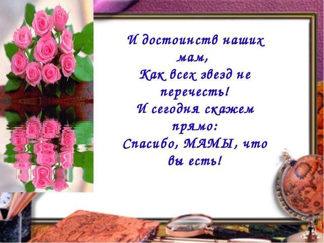 И достоинств наших мам, Как всех звезд не перечесть! И сегодня скажем прямо:...