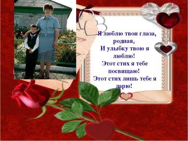 Я люблю твои глаза, родная, И улыбку твою я люблю! Этот стих я тебе посвящаю!...