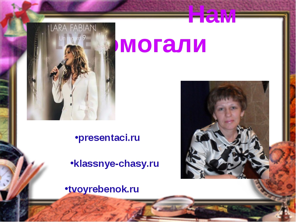Нам помогали tvoyrebenok.ru presentaci.ru klassnye-chasy.ru