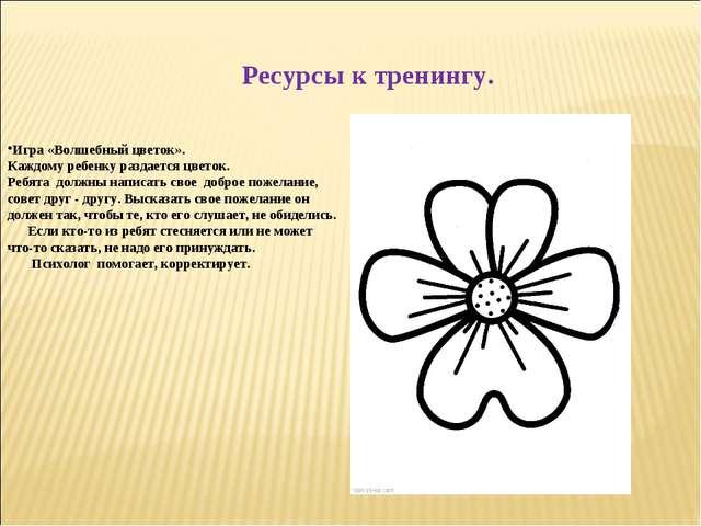 Ресурсы к тренингу. Игра «Волшебный цветок». Каждому ребенку раздается цветок...