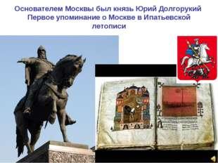 Основателем Москвы был князь Юрий Долгорукий Первое упоминание о Москве в Ипа