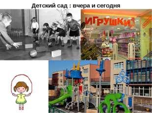 Детский сад : вчера и сегодня