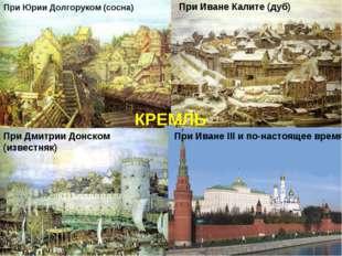 При Юрии Долгоруком (сосна) При Иване Калите (дуб) При Иване III и по-настоящ