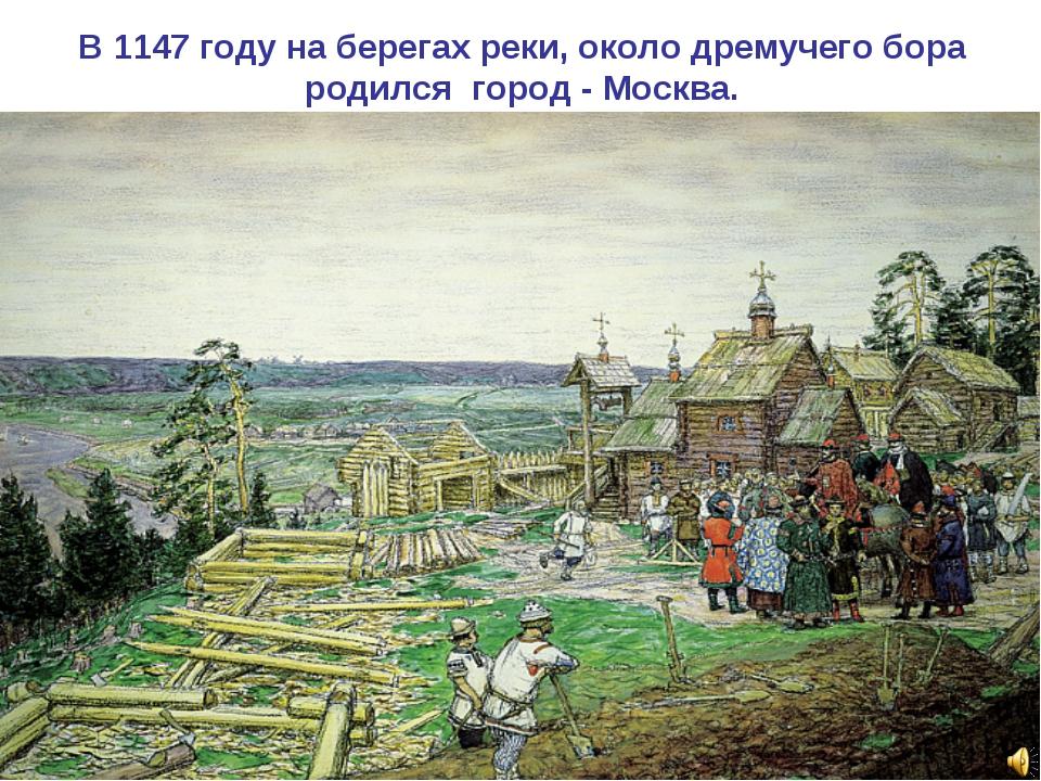 В 1147 году на берегах реки, около дремучего бора родился город - Москва.