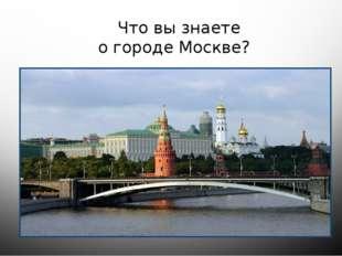 Что вы знаете о городе Москве?