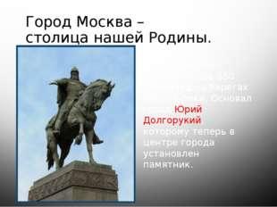 Город Москва – столица нашей Родины. Город был основан более 850 лет назад