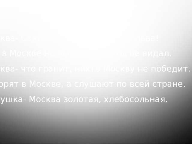 Пословицы о Москве Москва- Святой Руси и сердце, и глава! Кто в Москве не быв...