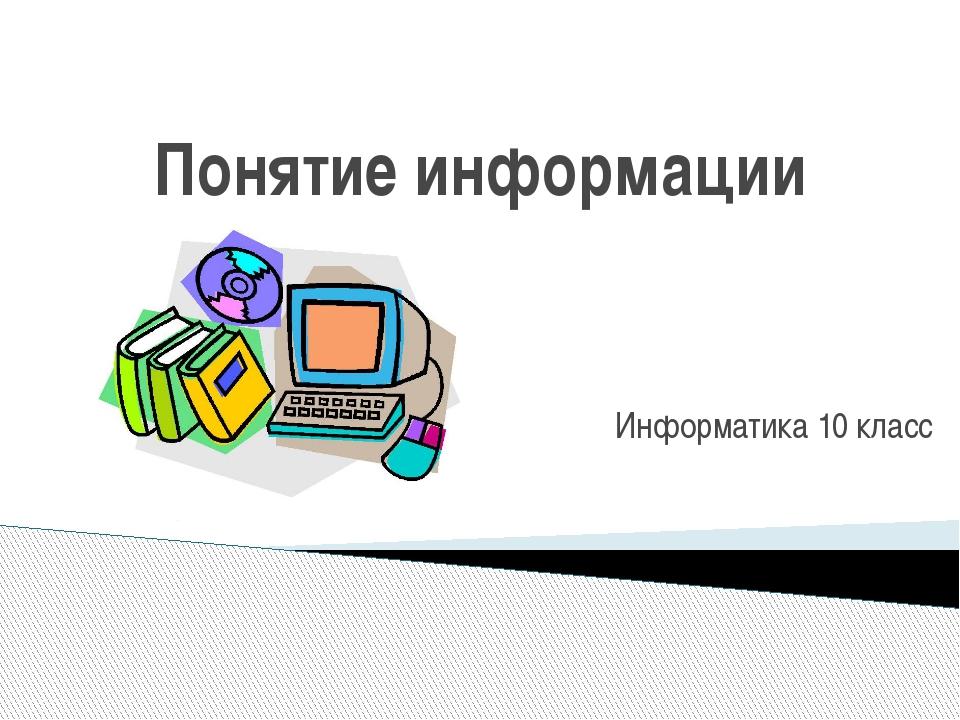 Понятие информации Информатика 10 класс