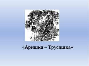 «Аришка – Трусишка»