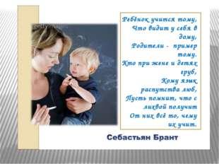 Ребёнок учится тому, Что видит у себя в дому, Родители - пример тому. Кто п