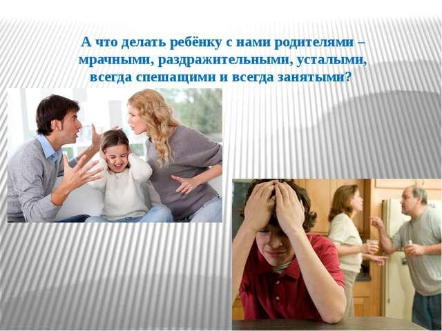 А что делать ребёнку с нами родителями – мрачными, раздражительными, усталыми...