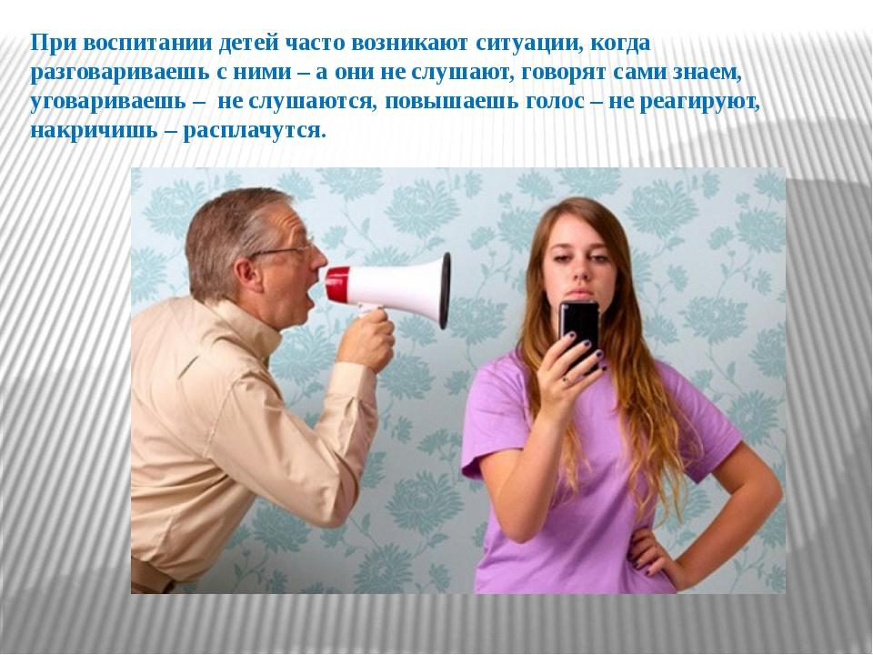 При воспитании детей часто возникают ситуации, когда разговариваешь с ними –...