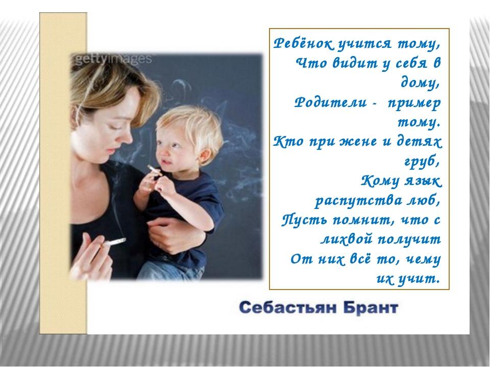 Ребёнок учится тому, Что видит у себя в дому, Родители - пример тому. Кто п...
